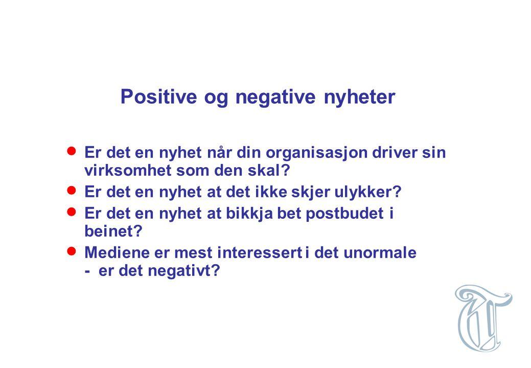 Positive og negative nyheter  Er det en nyhet når din organisasjon driver sin virksomhet som den skal?  Er det en nyhet at det ikke skjer ulykker? 