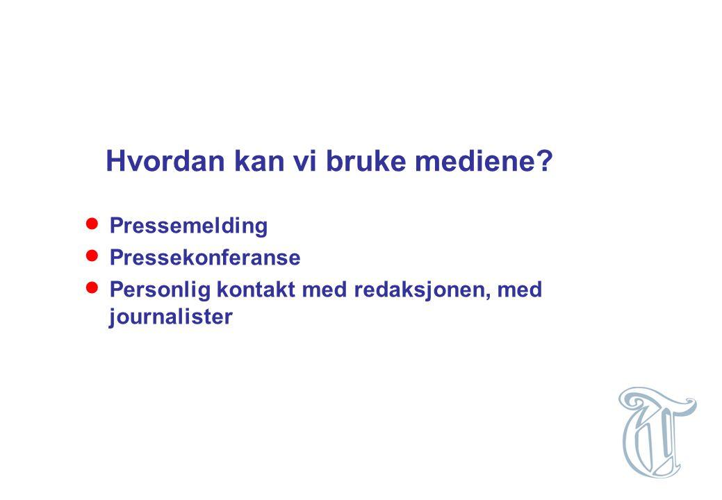 Hvordan kan vi bruke mediene?  Pressemelding  Pressekonferanse  Personlig kontakt med redaksjonen, med journalister