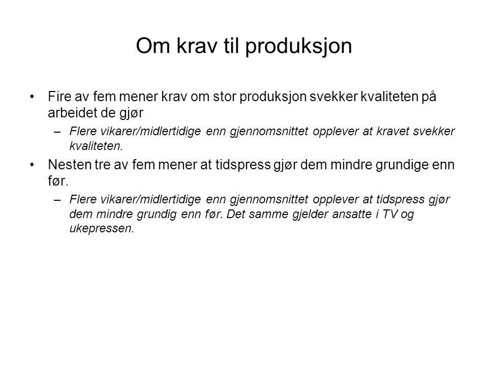 Om krav til produksjon •Fire av fem mener krav om stor produksjon svekker kvaliteten på arbeidet de gjør –Flere vikarer/midlertidige enn gjennomsnittet opplever at kravet svekker kvaliteten.