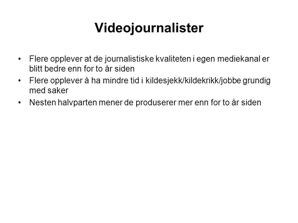 Videojournalister •Flere opplever at de journalistiske kvaliteten i egen mediekanal er blitt bedre enn for to år siden •Flere opplever å ha mindre tid i kildesjekk/kildekrikk/jobbe grundig med saker •Nesten halvparten mener de produserer mer enn for to år siden