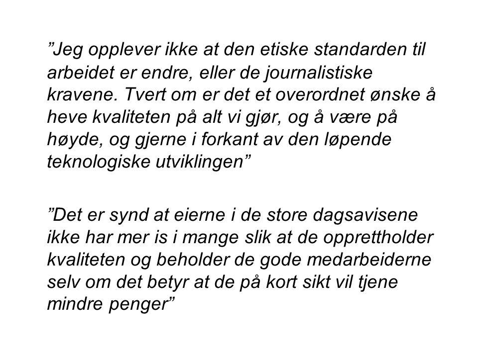 Jeg opplever ikke at den etiske standarden til arbeidet er endre, eller de journalistiske kravene.