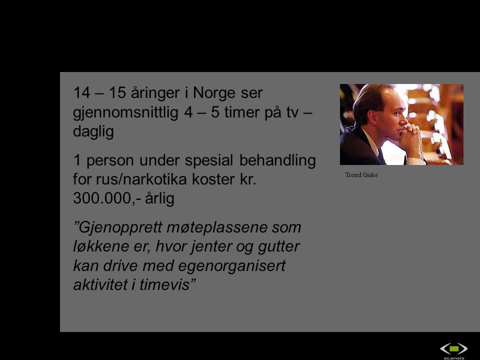 Trond Giske 14 – 15 åringer i Norge ser gjennomsnittlig 4 – 5 timer på tv – daglig 1 person under spesial behandling for rus/narkotika koster kr. 300.