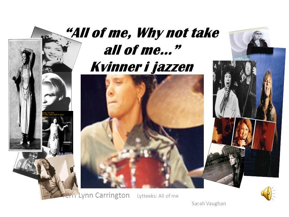 """""""All of me, Why not take all of me…"""" Kvinner i jazzen Terri Lynn Carrington Lytteeks: All of me Sarah Vaughan"""