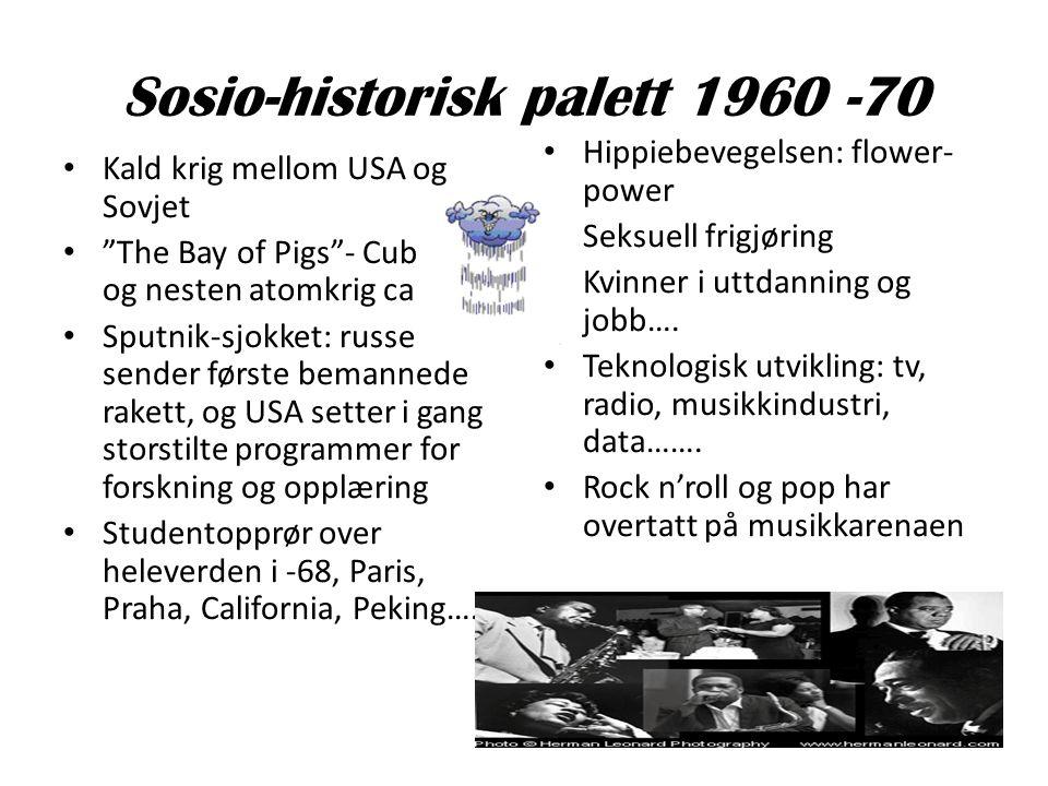 "Sosio-historisk palett 1960 -70 • Kald krig mellom USA og Sovjet • ""The Bay of Pigs""- Cubakrise og nesten atomkrig ca -62 • Sputnik-sjokket: russerne"