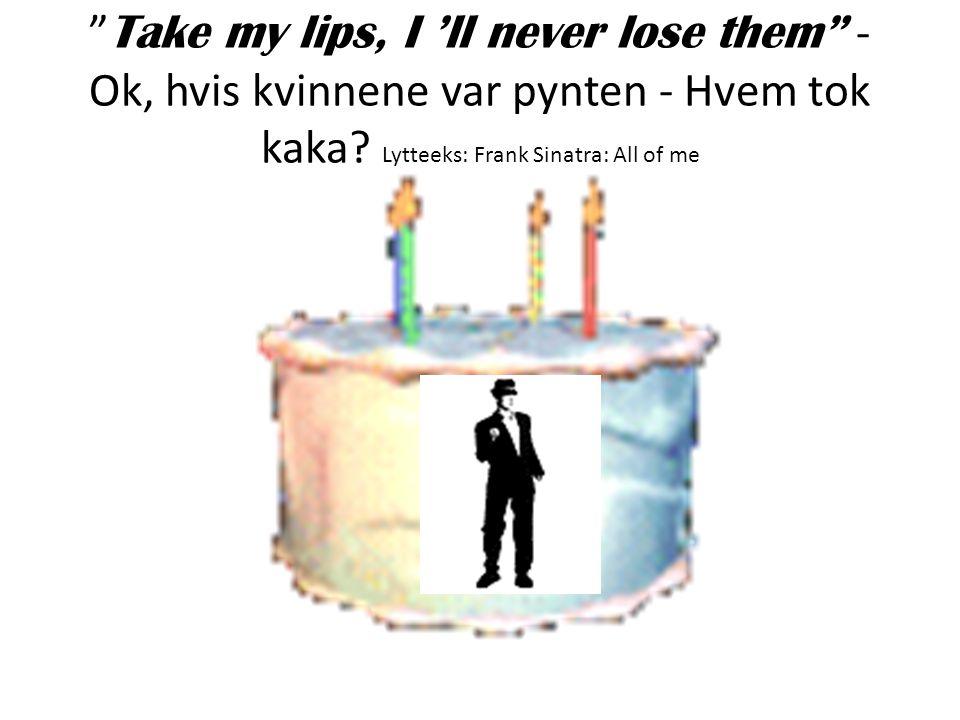 """"""" Take my lips, I 'll never lose them"""" - Ok, hvis kvinnene var pynten - Hvem tok kaka? Lytteeks: Frank Sinatra: All of me"""
