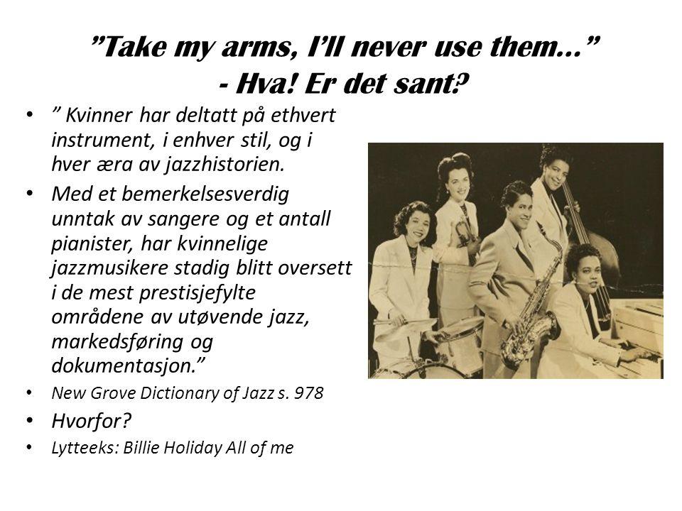 """""""Take my arms, I'll never use them…"""" - Hva! Er det sant? • """" Kvinner har deltatt på ethvert instrument, i enhver stil, og i hver æra av jazzhistorien."""