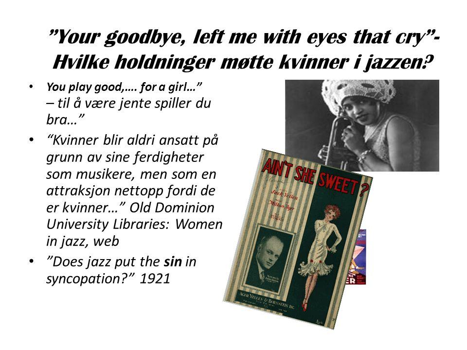 """""""Your goodbye, left me with eyes that cry""""- Hvilke holdninger møtte kvinner i jazzen? • You play good,…. for a girl…"""" – til å være jente spiller du br"""