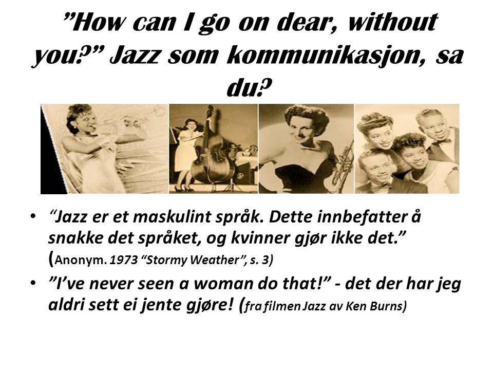 """""""How can I go on dear, without you?"""" Jazz som kommunikasjon, sa du? • """"Jazz er et maskulint språk. Dette innbefatter å snakke det språket, og kvinner"""