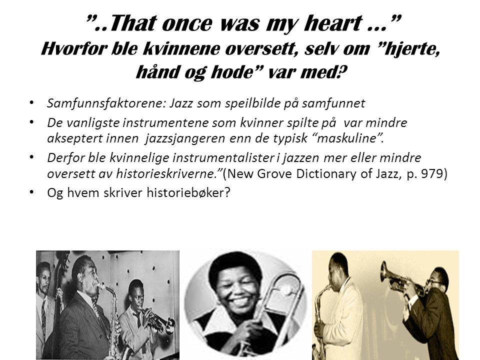 """""""..That once was my heart …"""" Hvorfor ble kvinnene oversett, selv om """"hjerte, hånd og hode"""" var med? • Samfunnsfaktorene: Jazz som speilbilde på samfun"""
