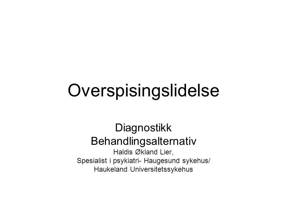 Overspisingslidelse Diagnostikk Behandlingsalternativ Haldis Økland Lier, Spesialist i psykiatri- Haugesund sykehus/ Haukeland Universitetssykehus