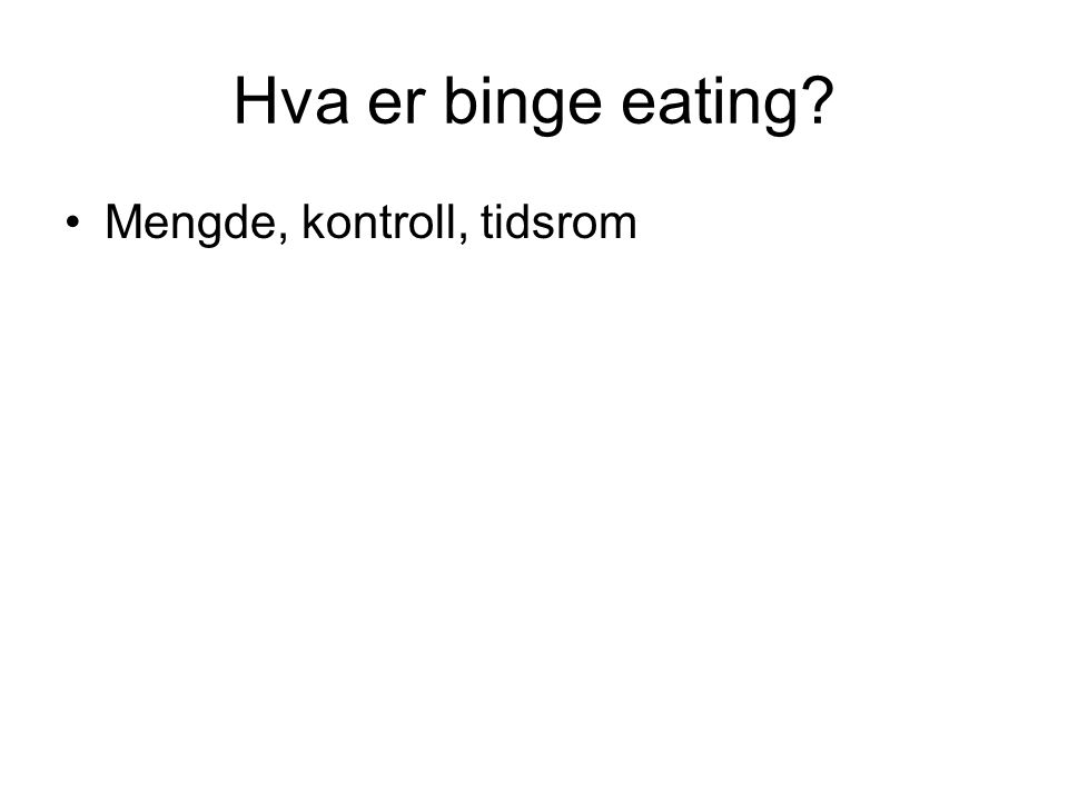 Hva er binge eating? •Mengde, kontroll, tidsrom
