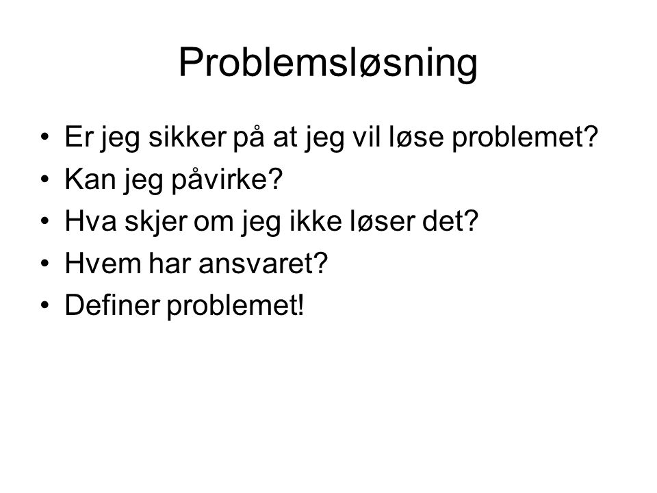 Problemsløsning •Er jeg sikker på at jeg vil løse problemet? •Kan jeg påvirke? •Hva skjer om jeg ikke løser det? •Hvem har ansvaret? •Definer probleme