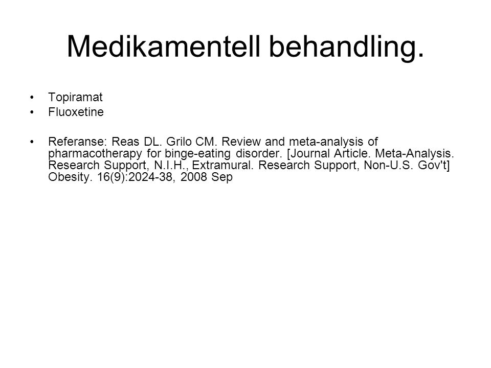 Medikamentell behandling. •Topiramat •Fluoxetine •Referanse: Reas DL. Grilo CM. Review and meta-analysis of pharmacotherapy for binge-eating disorder.