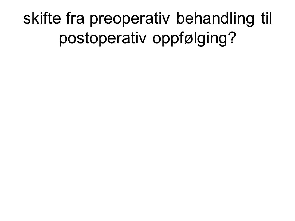skifte fra preoperativ behandling til postoperativ oppfølging?