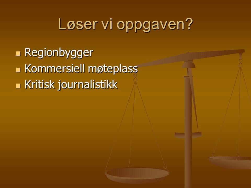 Løser vi oppgaven?  Regionbygger  Kommersiell møteplass  Kritisk journalistikk