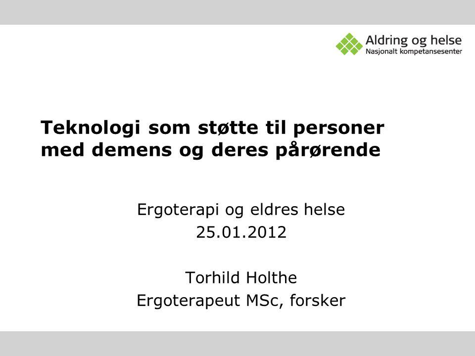 Ergoterapi og eldres helse 25.01.2012 Torhild Holthe Ergoterapeut MSc, forsker Teknologi som støtte til personer med demens og deres pårørende