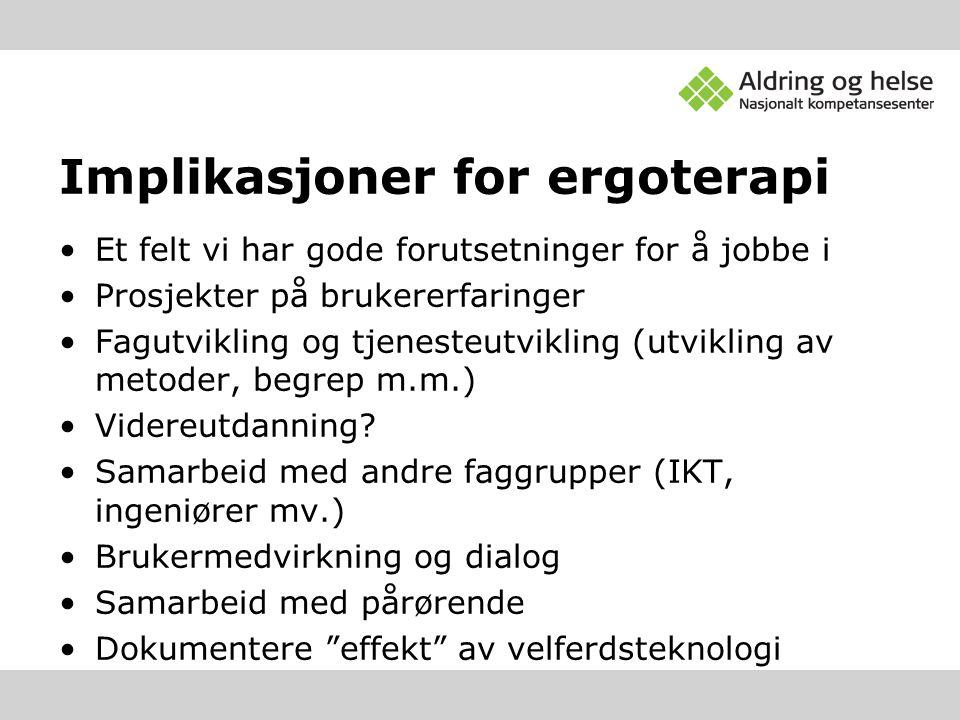 Implikasjoner for ergoterapi •Et felt vi har gode forutsetninger for å jobbe i •Prosjekter på brukererfaringer •Fagutvikling og tjenesteutvikling (utv