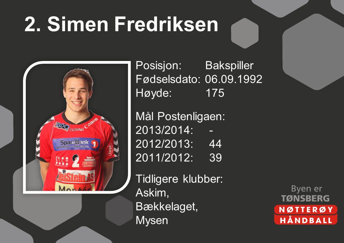 2. Simen Fredriksen Posisjon: Bakspiller Fødselsdato: 06.09.1992 Høyde:175 Mål Postenligaen: 2013/2014:- 2012/2013:44 2011/2012:39 Tidligere klubber: