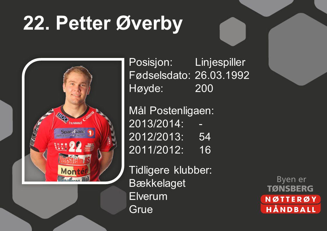 22. Petter Øverby Posisjon: Linjespiller Fødselsdato: 26.03.1992 Høyde:200 Mål Postenligaen: 2013/2014:- 2012/2013:54 2011/2012:16 Tidligere klubber: