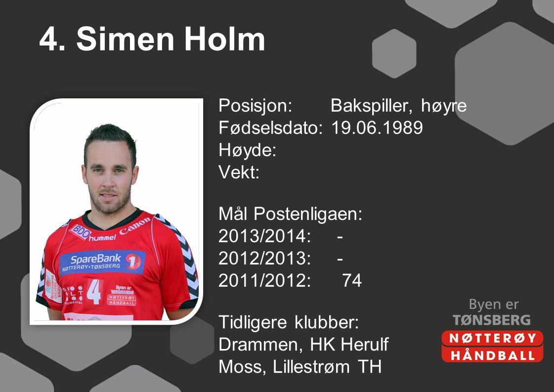 4. Simen Holm Posisjon:Bakspiller, høyre Fødselsdato:19.06.1989 Høyde: Vekt: Mål Postenligaen: 2013/2014:- 2012/2013:- 2011/2012: 74 Tidligere klubber