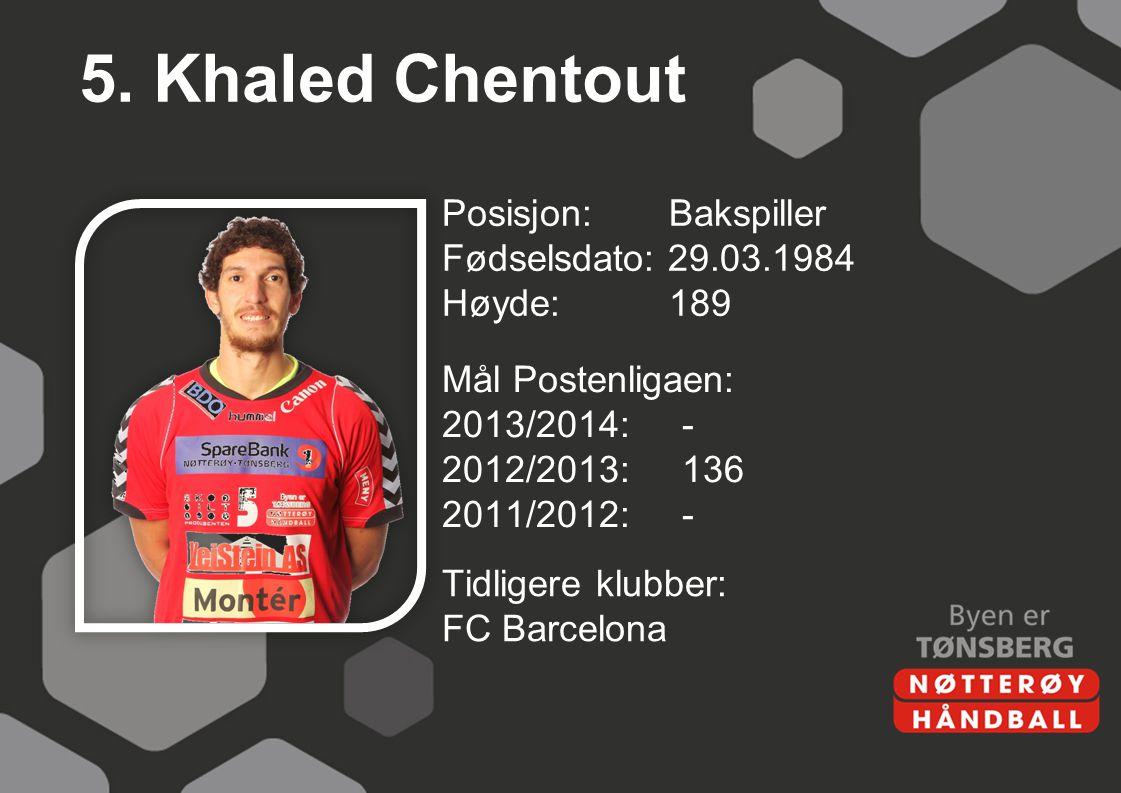 5. Khaled Chentout Posisjon: Bakspiller Fødselsdato: 29.03.1984 Høyde:189 Mål Postenligaen: 2013/2014:- 2012/2013:136 2011/2012:- Tidligere klubber: F