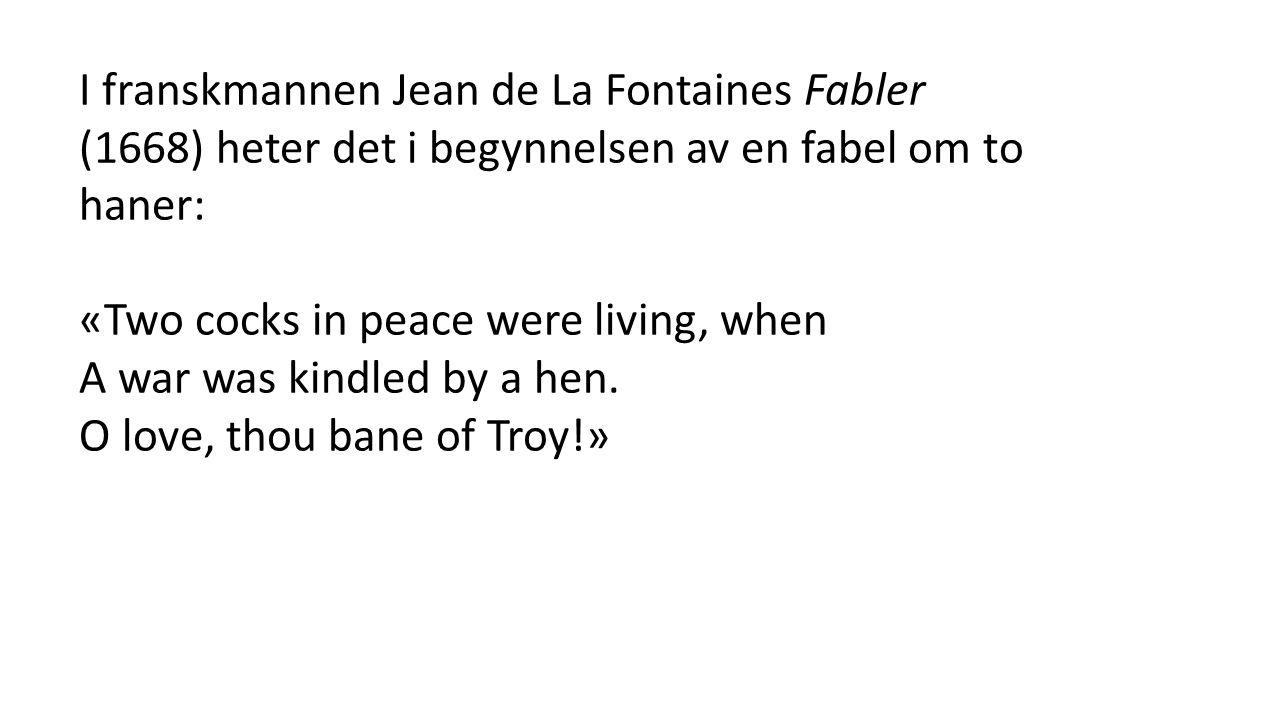 I franskmannen Jean de La Fontaines Fabler (1668) heter det i begynnelsen av en fabel om to haner: «Two cocks in peace were living, when A war was kindled by a hen.