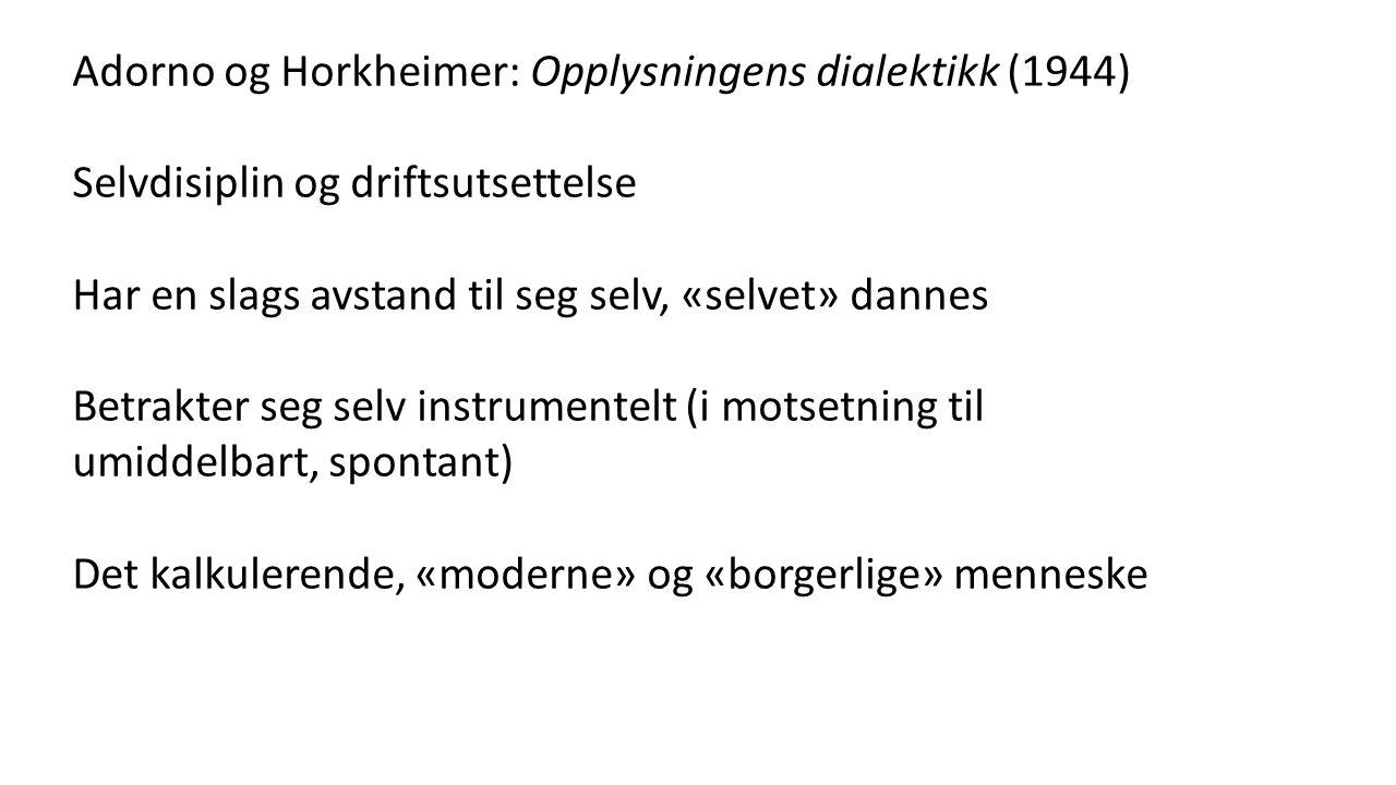 Adorno og Horkheimer: Opplysningens dialektikk (1944) Selvdisiplin og driftsutsettelse Har en slags avstand til seg selv, «selvet» dannes Betrakter seg selv instrumentelt (i motsetning til umiddelbart, spontant) Det kalkulerende, «moderne» og «borgerlige» menneske