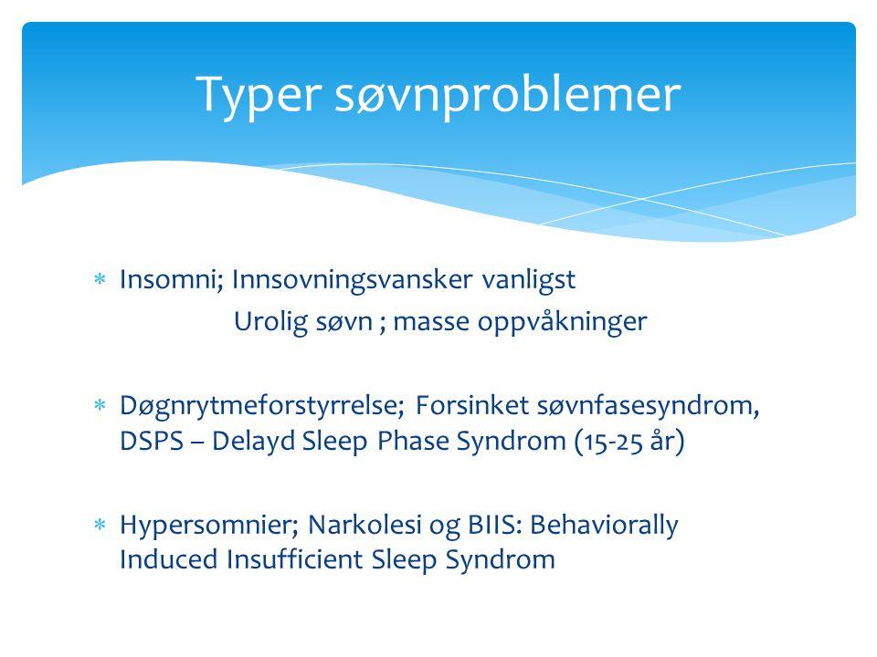  Insomni; Innsovningsvansker vanligst Urolig søvn ; masse oppvåkninger  Døgnrytmeforstyrrelse; Forsinket søvnfasesyndrom, DSPS – Delayd Sleep Phase Syndrom (15-25 år)  Hypersomnier; Narkolesi og BIIS: Behaviorally Induced Insufficient Sleep Syndrom Typer søvnproblemer
