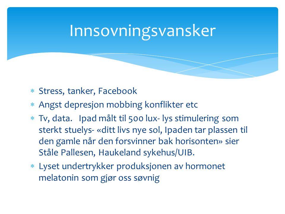  Stress, tanker, Facebook  Angst depresjon mobbing konflikter etc  Tv, data. Ipad målt til 500 lux- lys stimulering som sterkt stuelys- «ditt livs