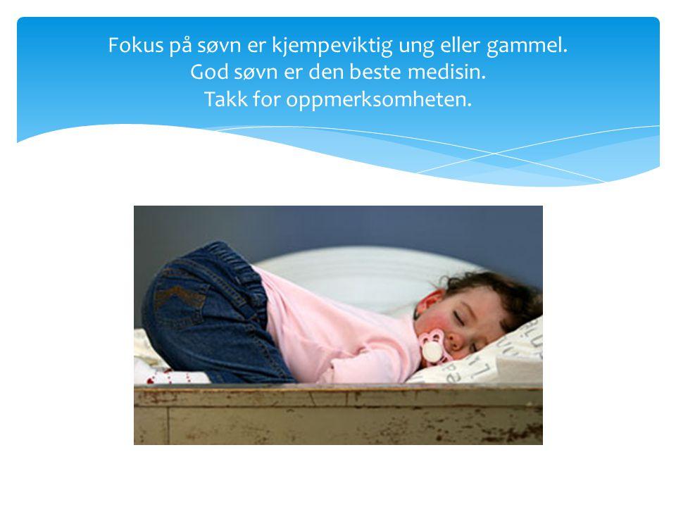 Fokus på søvn er kjempeviktig ung eller gammel. God søvn er den beste medisin. Takk for oppmerksomheten.
