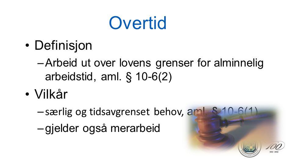 Overtid •Definisjon –Arbeid ut over lovens grenser for alminnelig arbeidstid, aml. § 10-6(2) •Vilkår – særlig og tidsavgrenset behov, aml. § 10-6(1) –