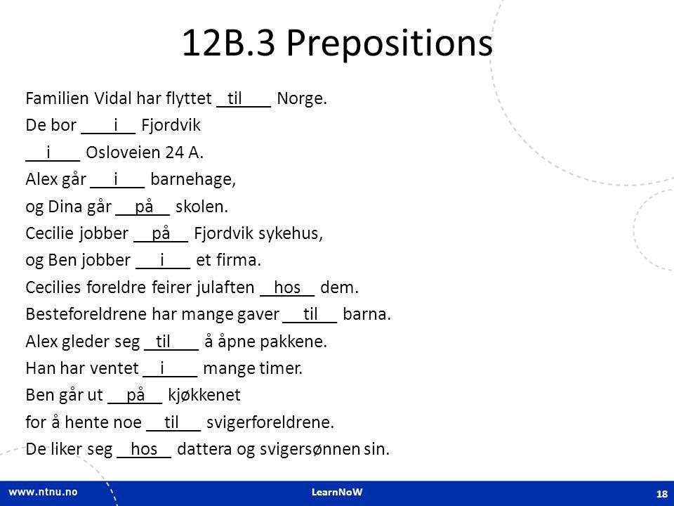 LearnNoW 12B.3 Prepositions Familien Vidal har flyttet ______ Norge. De bor ______ Fjordvik ______ Osloveien 24 A. Alex går ______ barnehage, og Dina