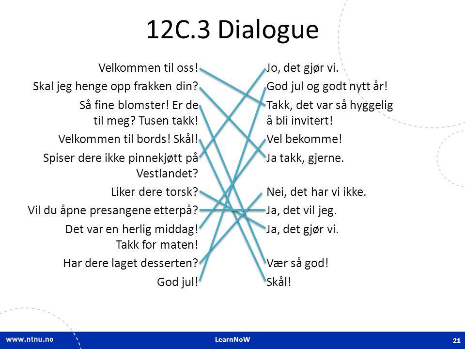 LearnNoW 12C.3 Dialogue Velkommen til oss! Skal jeg henge opp frakken din? Så fine blomster! Er de til meg? Tusen takk! Velkommen til bords! Skål! Spi