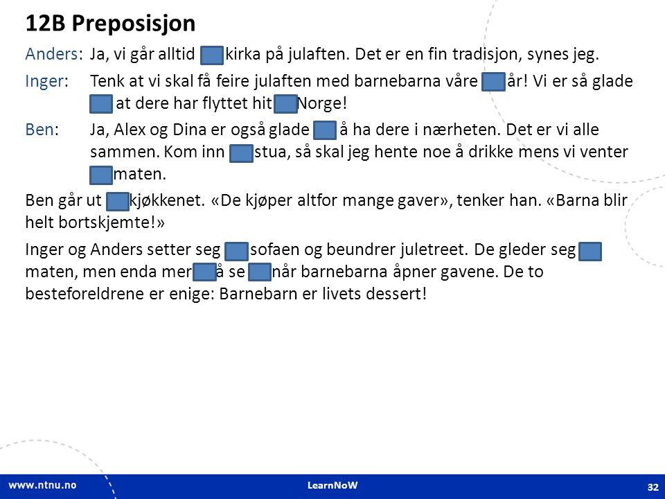 LearnNoW 12B Preposisjon Anders:Ja, vi går alltid i kirka på julaften. Det er en fin tradisjon, synes jeg. Inger:Tenk at vi skal få feire julaften med
