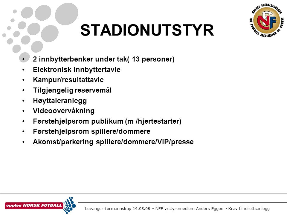 Levanger formannskap 14.05.08 - NFF v/styremedlem Anders Eggen - Krav til idrettsanlegg STADIONUTSTYR •2 innbytterbenker under tak( 13 personer) •Elek