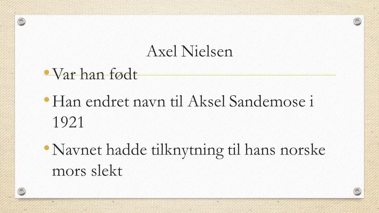 Axel Nielsen • Var han født • Han endret navn til Aksel Sandemose i 1921 • Navnet hadde tilknytning til hans norske mors slekt