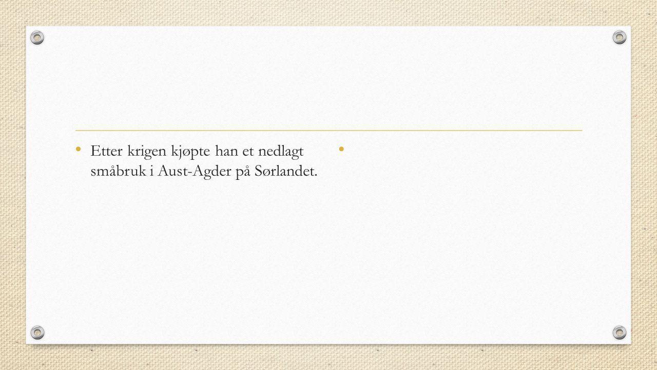 • Etter krigen kjøpte han et nedlagt småbruk i Aust-Agder på Sørlandet. •