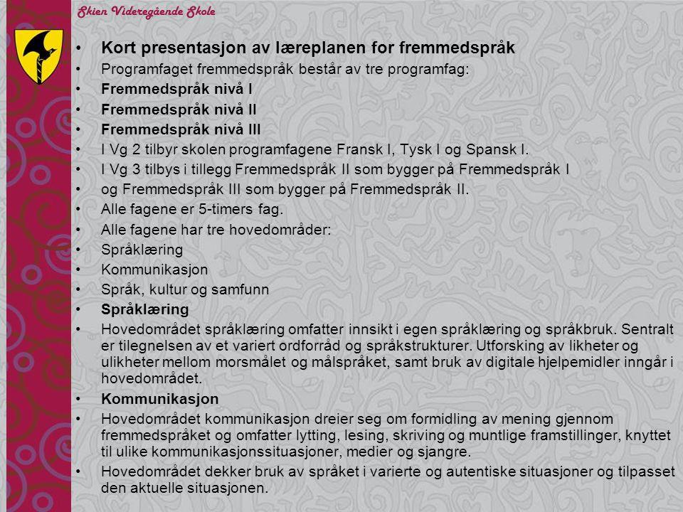 •Kort presentasjon av læreplanen for fremmedspråk (forts fra forrige bilde) •Språk, kultur og samfunn – nivå I •Mål er at eleven skal kunne •samtale om dagligliv, personer og aktuelle hendelser i språkområdet og i Norge •sammenligne noen sider ved tradisjoner, skikker og levemåter i språkområdet og i Norge •samtale om språk og sider ved geografiske forhold i språkområdet •gi uttrykk for opplevelser knyttet til språkområdets kultur •Språk, kultur og samfunn – nivå II •Mål er at eleven skal kunne •drøfte sider ved dagligliv, tradisjoner, skikker og levemåter i språkområdet og i Norge •drøfte sider ved livsvilkår og aktuelle samfunnsforhold i språkområdet •gjøre rede for sider ved geografi og historie i språkområdet •beskrive sentrale sider ved språkområdets kultur og gi uttrykk for opplevelser knyttet til dette •drøfte hvordan språkkunnskaper og kulturinnsikt kan fremme flerkulturelt samarbeid og forståelse •Språk, kultur og samfunn – nivå III •Mål er at elevene skal kunne •formidle kunnskap om tradisjoner, skikker og levemåter i målspråkområdet •formidle kunnskap om aktuelle samfunnsforhold, historie, geografi og religion i språkområdene •diskutere egen oppfatning av samfunnsmessige og kulturelle likheter samt ulikheter som kan være til hinder for forståelse, respekt og kommunikasjon med kulturen i målspråkområdet •diskutere flerkulturelle forhold i målspråkområdet, reflektere over kulturforskjeller og vise forståelse i møte med andre kulturer •formidle opplevelser knyttet til estetikk og kulturformer og analysere innhold og form i litteratur, film, musikk, kunst og andre kulturformer •sammenligne og kommunisere om språk i Norge og i målspråkområdet •presentere egne erfaringer fra kontakt med personer, organisasjoner eller miljøer fra målspråkområdet •Vurdering Fremmedspråk nivå I, II og III •Det gis to standpunktkarakterer på hvert nivå – en i muntlig og en i skriftlig.