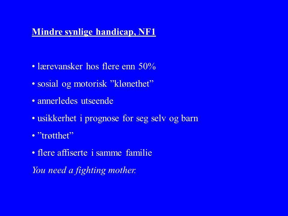 Mindre synlige handicap, NF1 • lærevansker hos flere enn 50% • sosial og motorisk klønethet • annerledes utseende • usikkerhet i prognose for seg selv og barn • trøtthet • flere affiserte i samme familie You need a fighting mother.