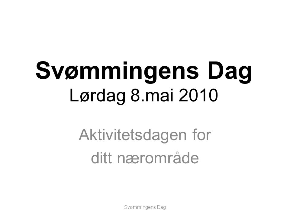 Svømmingens Dag Lørdag 8.mai 2010 Svømmingens Dag Aktivitetsdagen for ditt nærområde