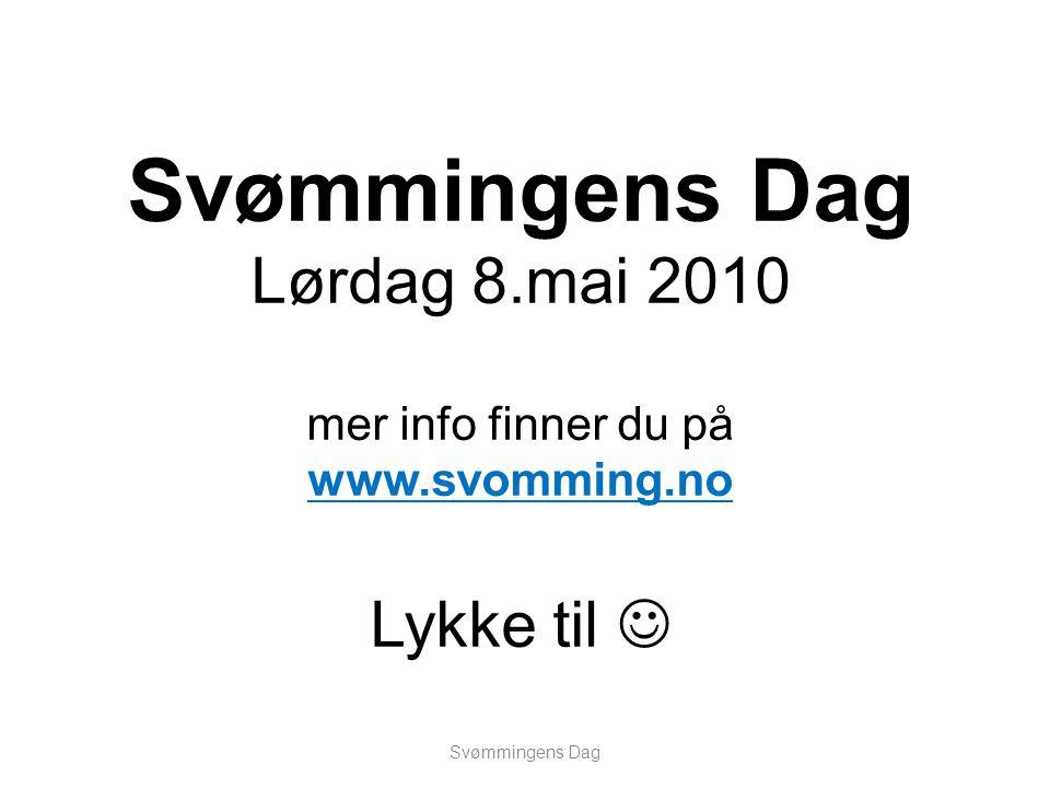 Svømmingens Dag Lørdag 8.mai 2010 mer info finner du på www.svomming.no Lykke til  Svømmingens Dag