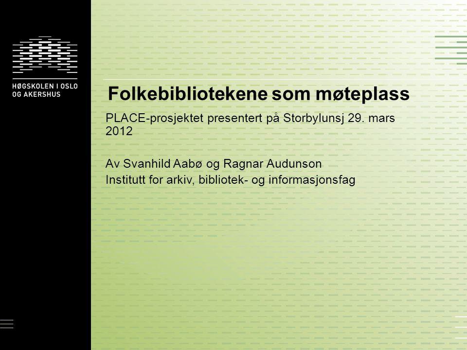 Folkebibliotekene som møteplass PLACE-prosjektet presentert på Storbylunsj 29. mars 2012 Av Svanhild Aabø og Ragnar Audunson Institutt for arkiv, bibl