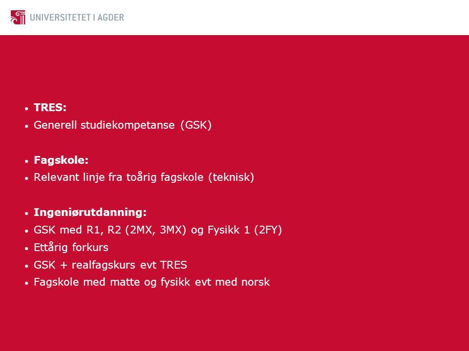• TRES: • Generell studiekompetanse (GSK) • Fagskole: • Relevant linje fra toårig fagskole (teknisk) • Ingeniørutdanning: • GSK med R1, R2 (2MX, 3MX)