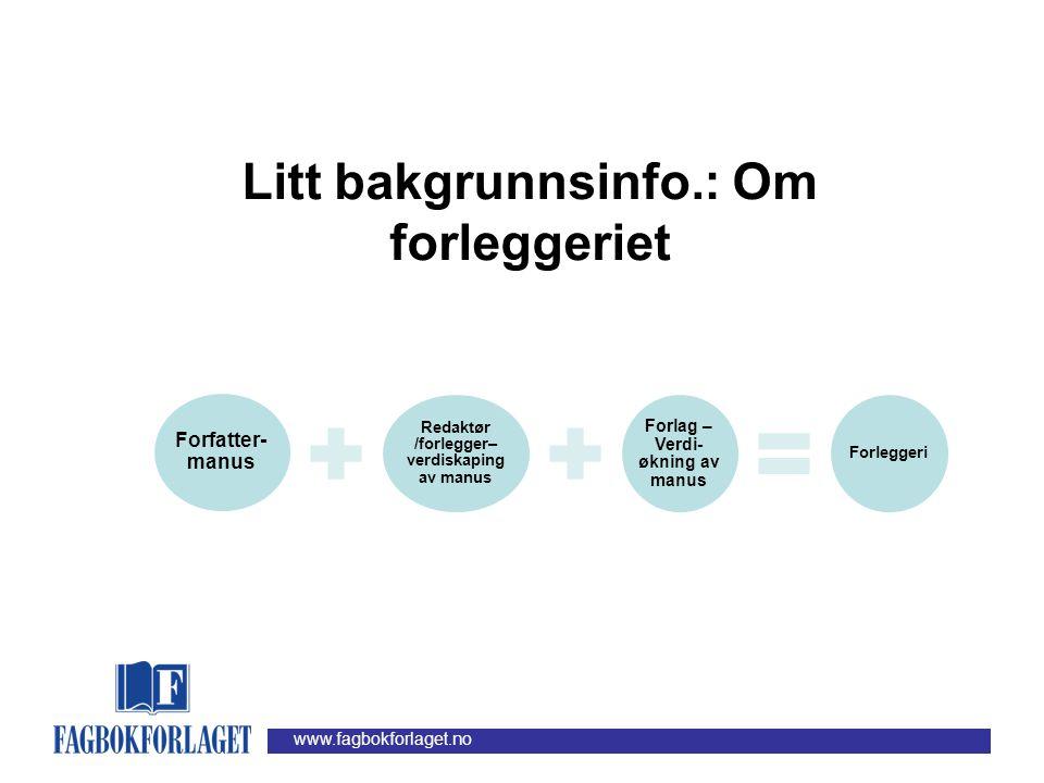 www.fagbokforlaget.no Forfatter- manus Redaktør /forlegger– verdiskaping av manus Forlag – Verdi- økning av manus Forleggeri Litt bakgrunnsinfo.: Om forleggeriet