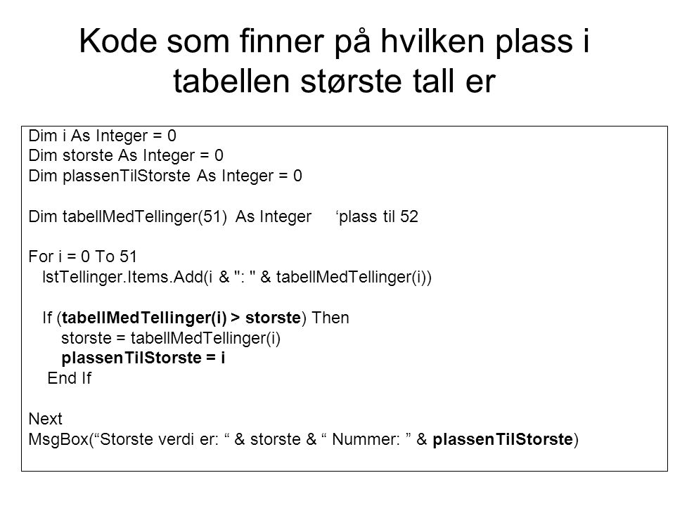 Kode som finner på hvilken plass i tabellen største tall er Dim i As Integer = 0 Dim storste As Integer = 0 Dim plassenTilStorste As Integer = 0 Dim tabellMedTellinger(51) As Integer 'plass til 52 For i = 0 To 51 lstTellinger.Items.Add(i & : & tabellMedTellinger(i)) If (tabellMedTellinger(i) > storste) Then storste = tabellMedTellinger(i) plassenTilStorste = i End If Next MsgBox( Storste verdi er: & storste & Nummer: & plassenTilStorste)