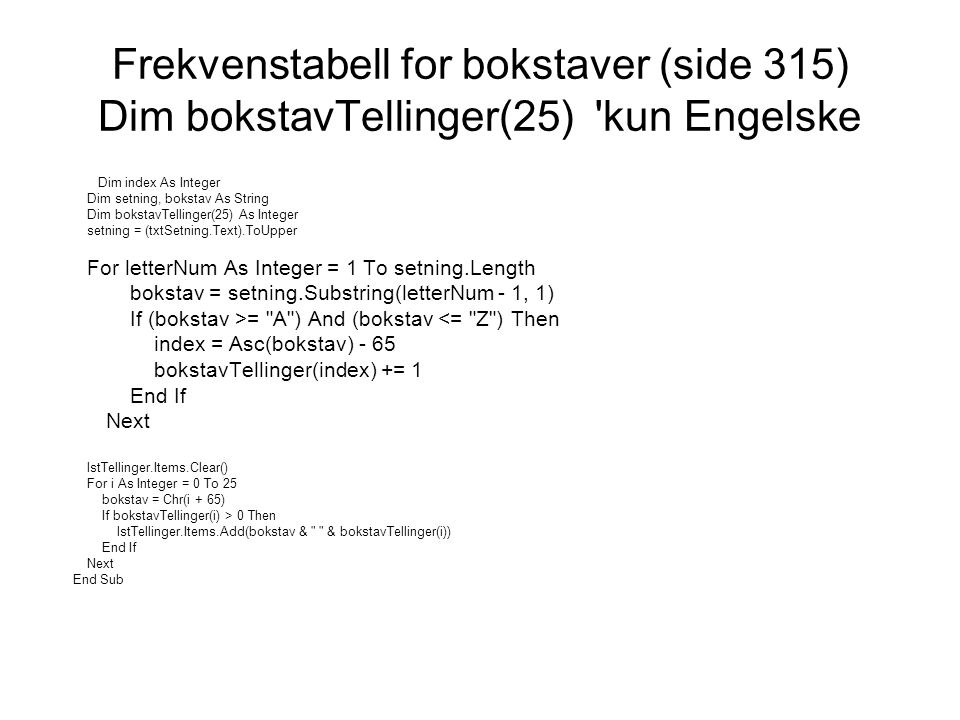 Frekvenstabell for bokstaver (side 315) Dim bokstavTellinger(25) 'kun Engelske Dim index As Integer Dim setning, bokstav As String Dim bokstavTellinge