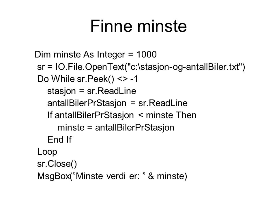 Finne minste Dim minste As Integer = 1000 sr = IO.File.OpenText( c:\stasjon-og-antallBiler.txt ) Do While sr.Peek() <> -1 stasjon = sr.ReadLine antallBilerPrStasjon = sr.ReadLine If antallBilerPrStasjon < minste Then minste = antallBilerPrStasjon End If Loop sr.Close() MsgBox( Minste verdi er: & minste)