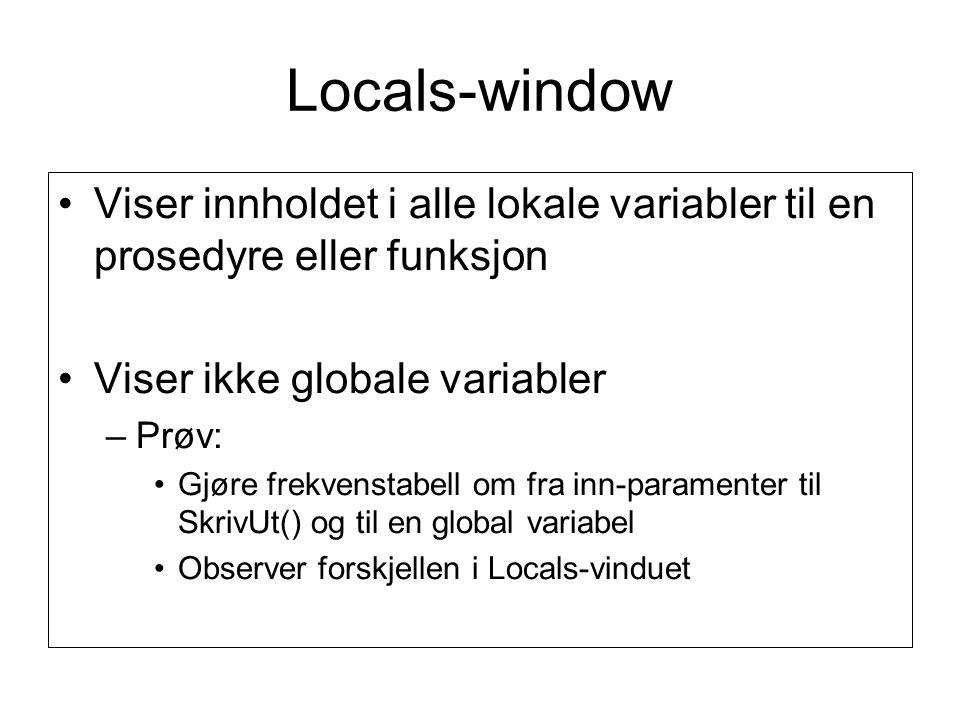 Locals-window •Viser innholdet i alle lokale variabler til en prosedyre eller funksjon •Viser ikke globale variabler –Prøv: •Gjøre frekvenstabell om fra inn-paramenter til SkrivUt() og til en global variabel •Observer forskjellen i Locals-vinduet