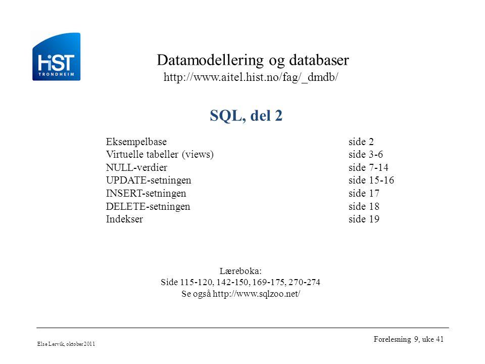 Datamodellering og databaser http://www.aitel.hist.no/fag/_dmdb/ Else Lervik, oktober 2011 Forelesning 9, uke 41 SQL, del 2 Eksempelbaseside 2 Virtuelle tabeller (views)side 3-6 NULL-verdierside 7-14 UPDATE-setningenside 15-16 INSERT-setningenside 17 DELETE-setningenside 18 Indekserside 19 Læreboka: Side 115-120, 142-150, 169-175, 270-274 Se også http://www.sqlzoo.net/