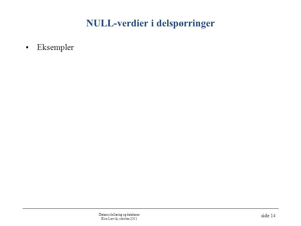 Datamodellering og databaser Else Lervik, oktober 2011 side 14 NULL-verdier i delspørringer •Eksempler